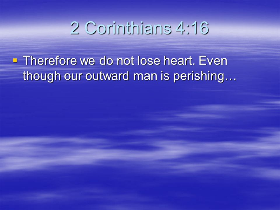 2 Corinthians 4:16 Therefore we do not lose heart. Even though our outward man is perishing…