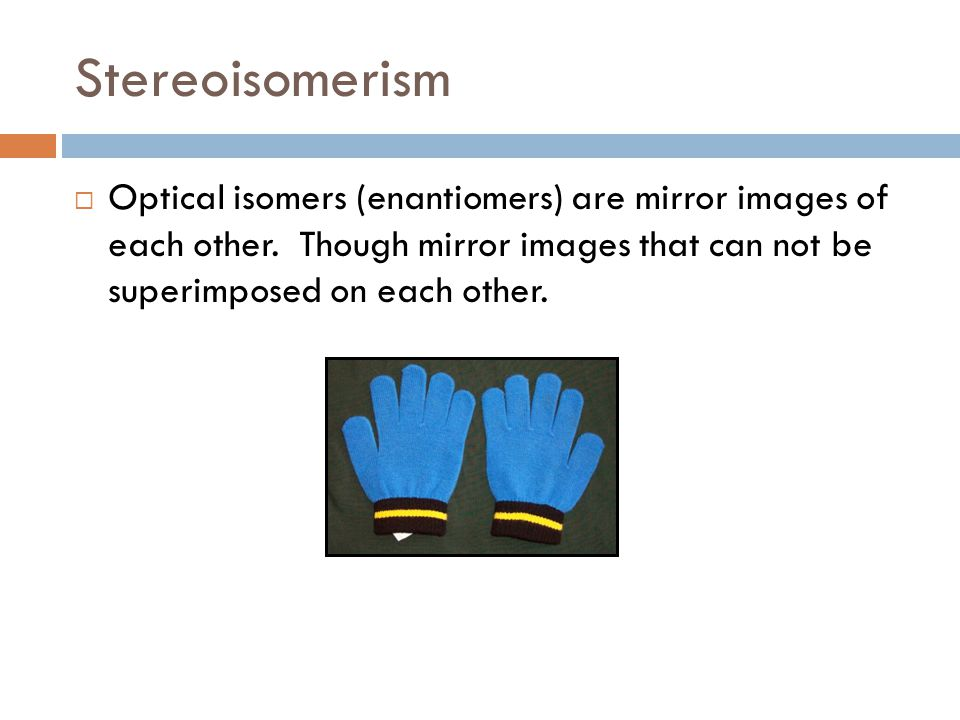 Stereoisomerism Optical isomers (enantiomers) are mirror images of each other.