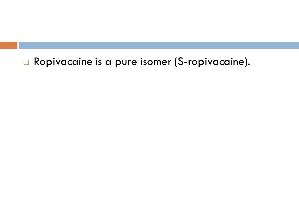 Ropivacaine is a pure isomer (S-ropivacaine).