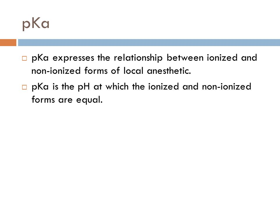 pKa pKa expresses the relationship between ionized and non-ionized forms of local anesthetic.