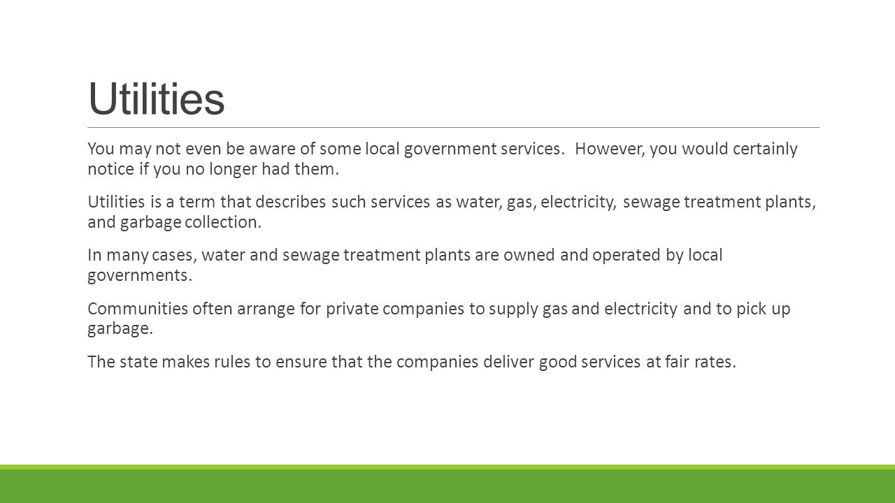 Utilities You may not even be aware of some local government services. However, you would certainly notice if you no longer had them.