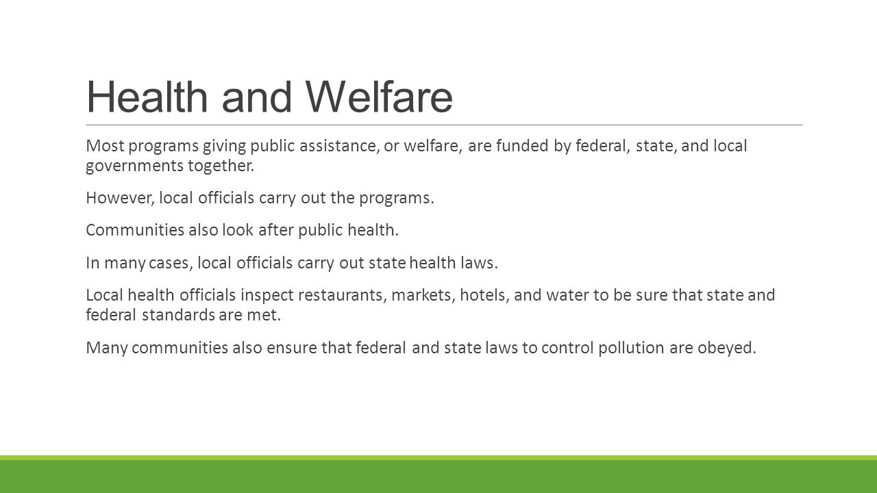 Health and Welfare Most programs giving public assistance, or welfare, are funded by federal, state, and local governments together.