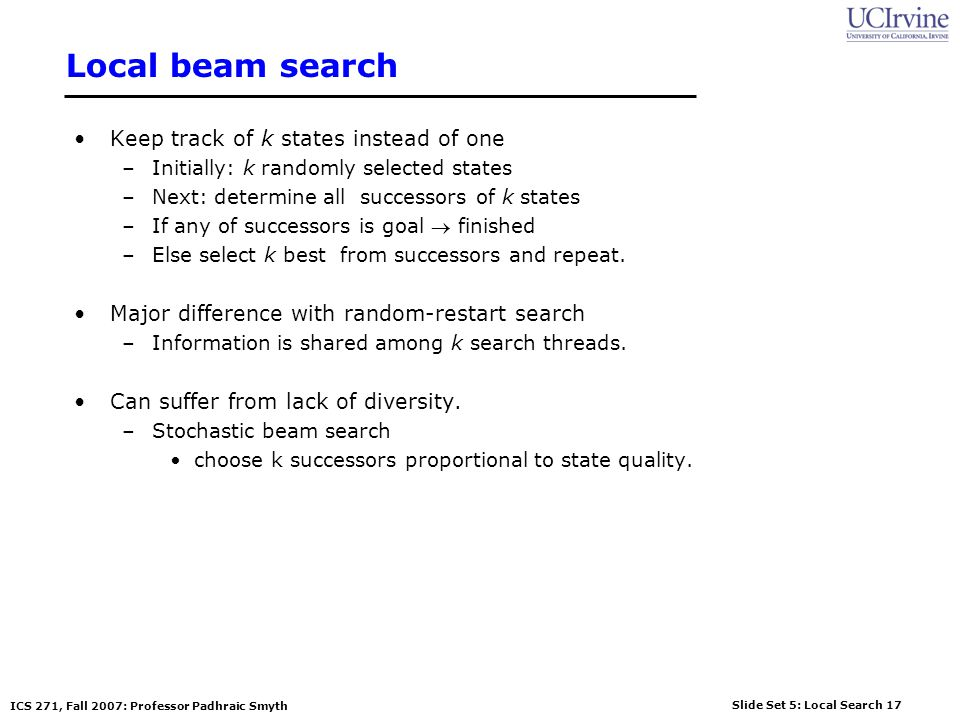 Local beam search Keep track of k states instead of one