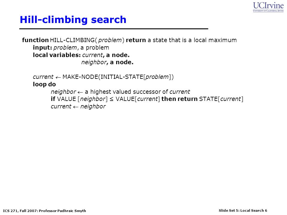 Hill-climbing search function HILL-CLIMBING( problem) return a state that is a local maximum. input: problem, a problem.