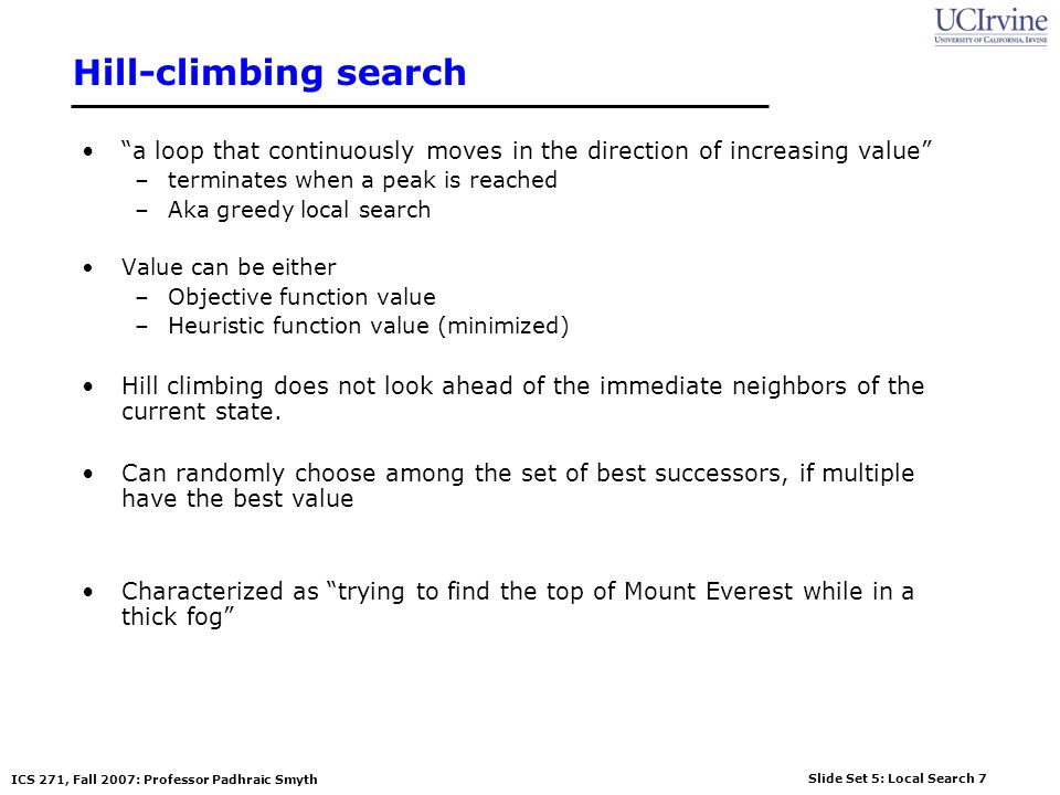 Hill-climbing search a loop that continuously moves in the direction of increasing value terminates when a peak is reached.