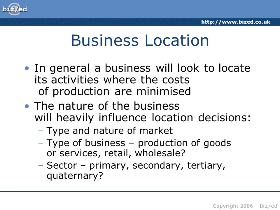 Business Location In general a business will look to locate its activities where the costs of production are minimised.