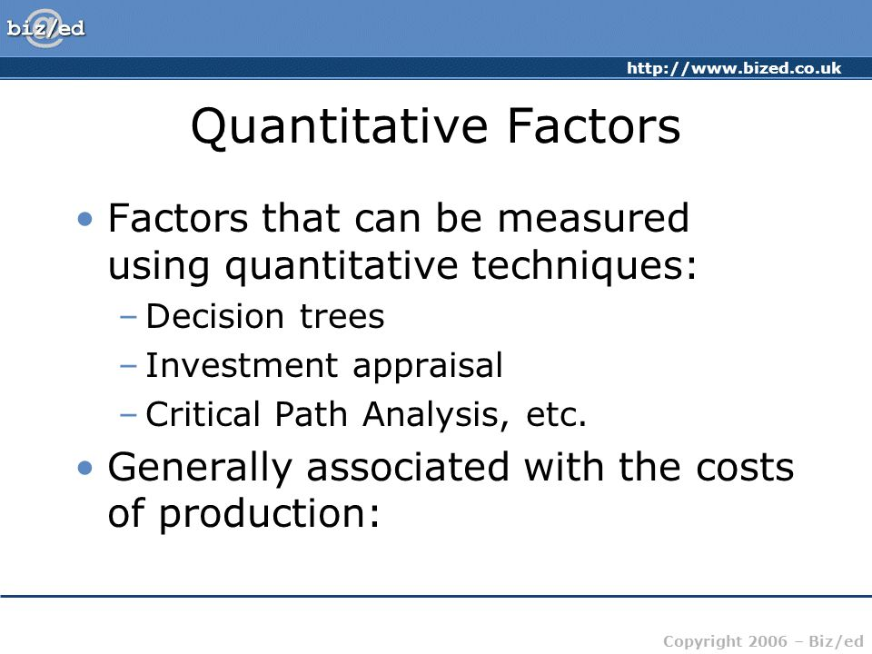 Quantitative Factors Factors that can be measured using quantitative techniques: Decision trees. Investment appraisal.