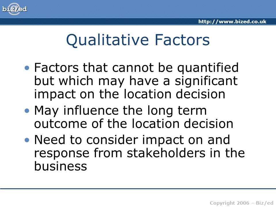 Qualitative Factors Factors that cannot be quantified but which may have a significant impact on the location decision.