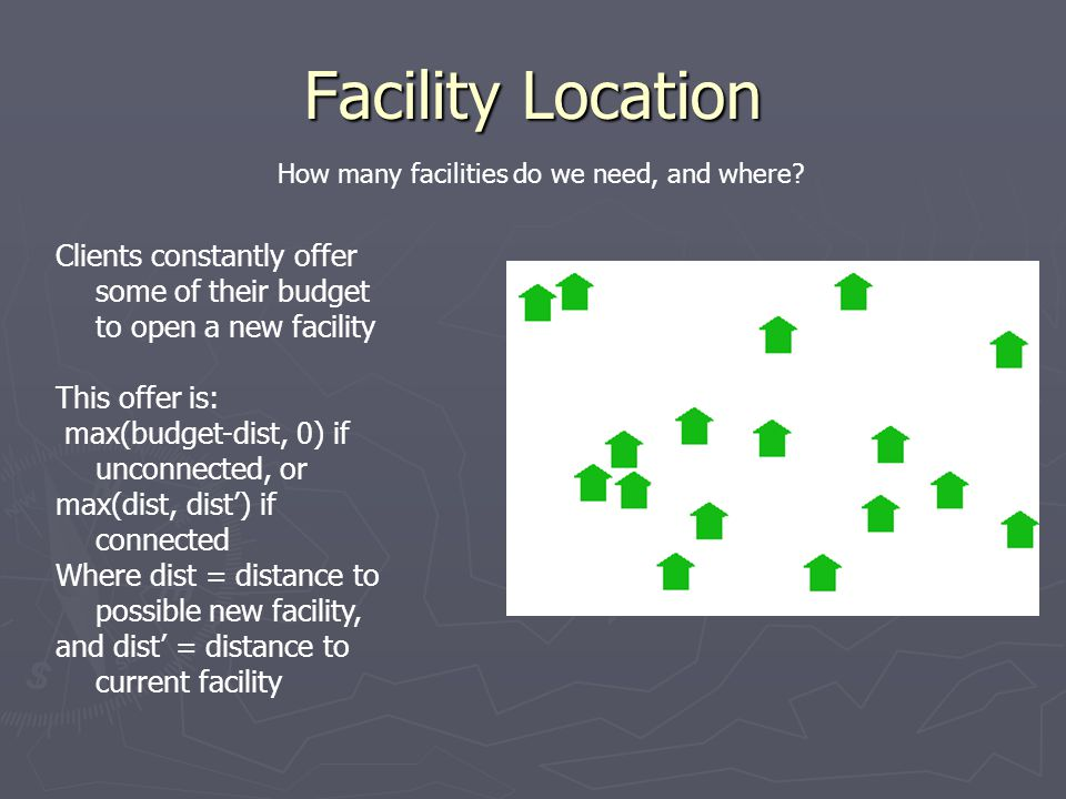 Facility Location How many facilities do we need, and where Clients constantly offer some of their budget to open a new facility.