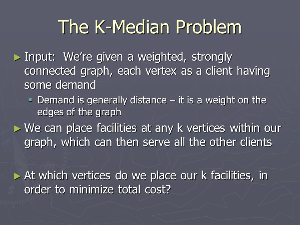 The K-Median Problem Input: We're given a weighted, strongly connected graph, each vertex as a client having some demand.