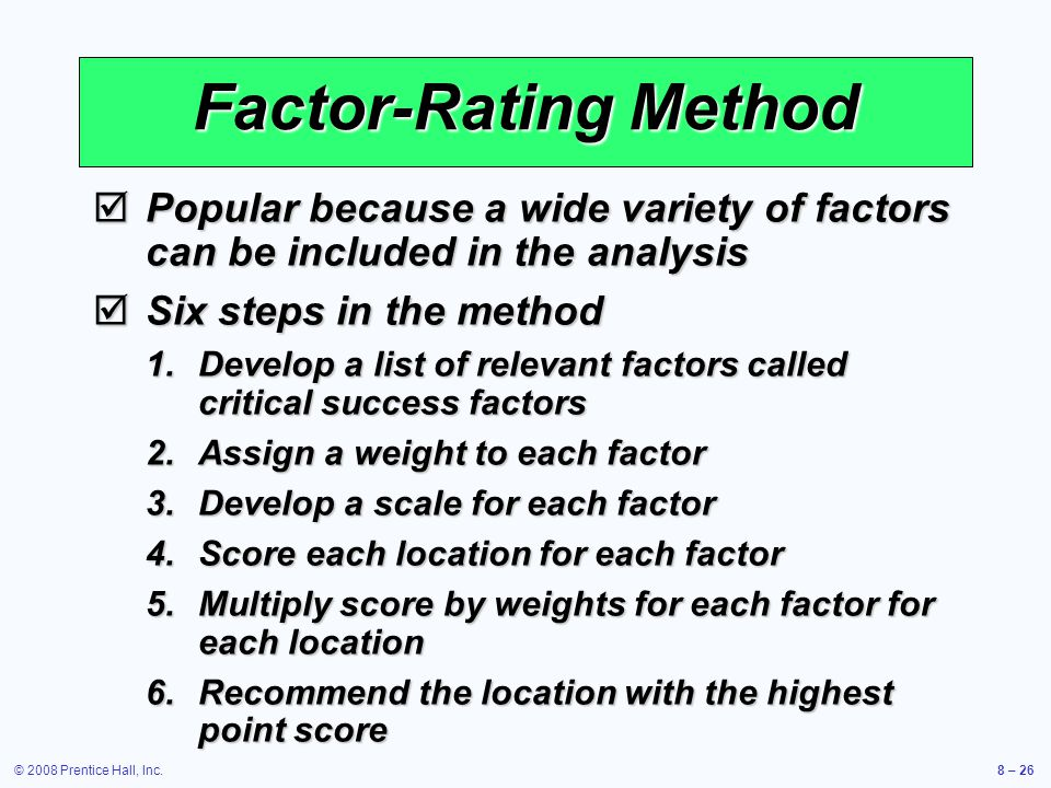 Factor-Rating Method Popular because a wide variety of factors can be included in the analysis. Six steps in the method.