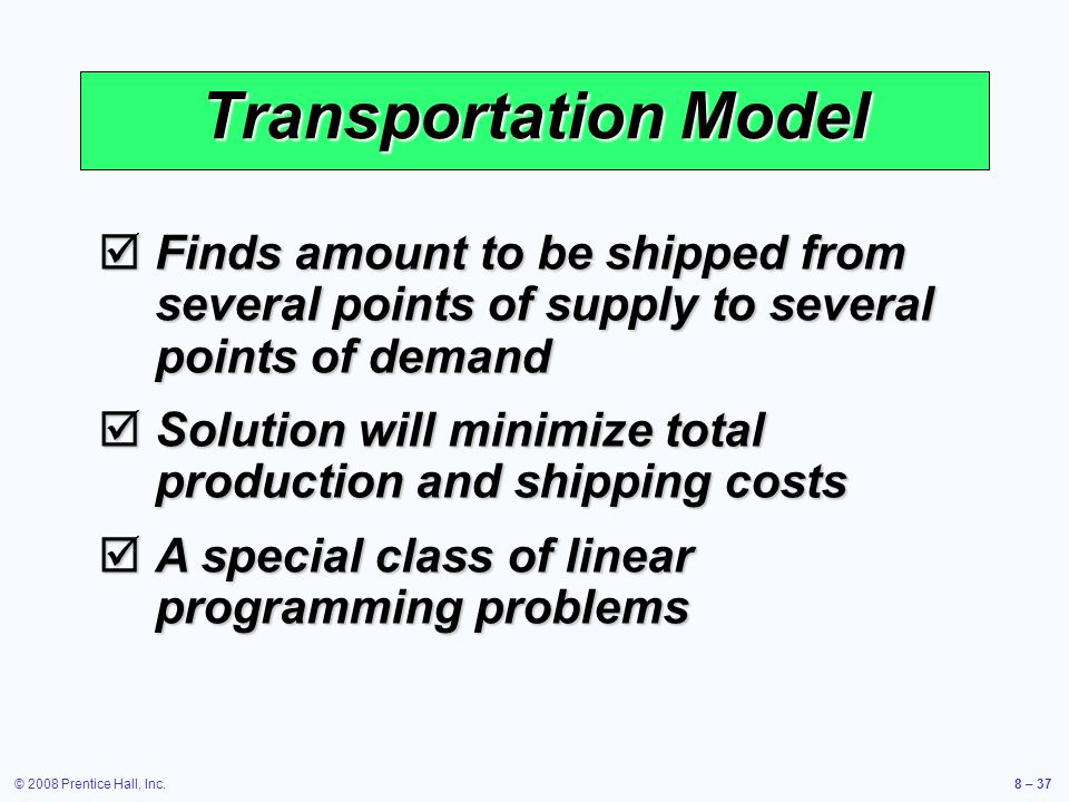 Transportation Model Finds amount to be shipped from several points of supply to several points of demand.