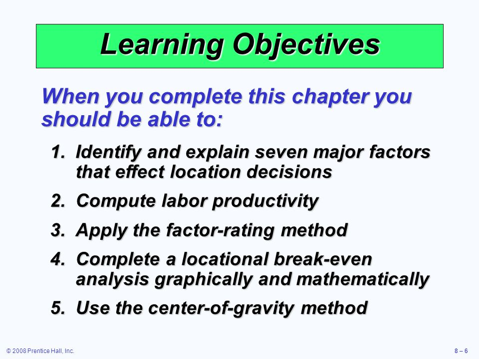 Learning Objectives When you complete this chapter you should be able to: Identify and explain seven major factors that effect location decisions.