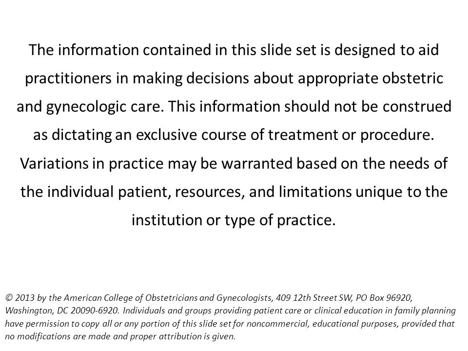 The information contained in this slide set is designed to aid practitioners in making decisions about appropriate obstetric and gynecologic care. This information should not be construed as dictating an exclusive course of treatment or procedure. Variations in practice may be warranted based on the needs of the individual patient, resources, and limitations unique to the institution or type of practice.