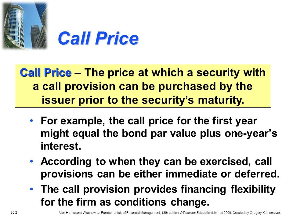 Call Price Call Price – The price at which a security with a call provision can be purchased by the issuer prior to the security's maturity.