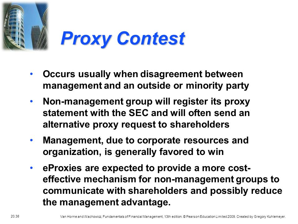 Proxy Contest Occurs usually when disagreement between management and an outside or minority party.