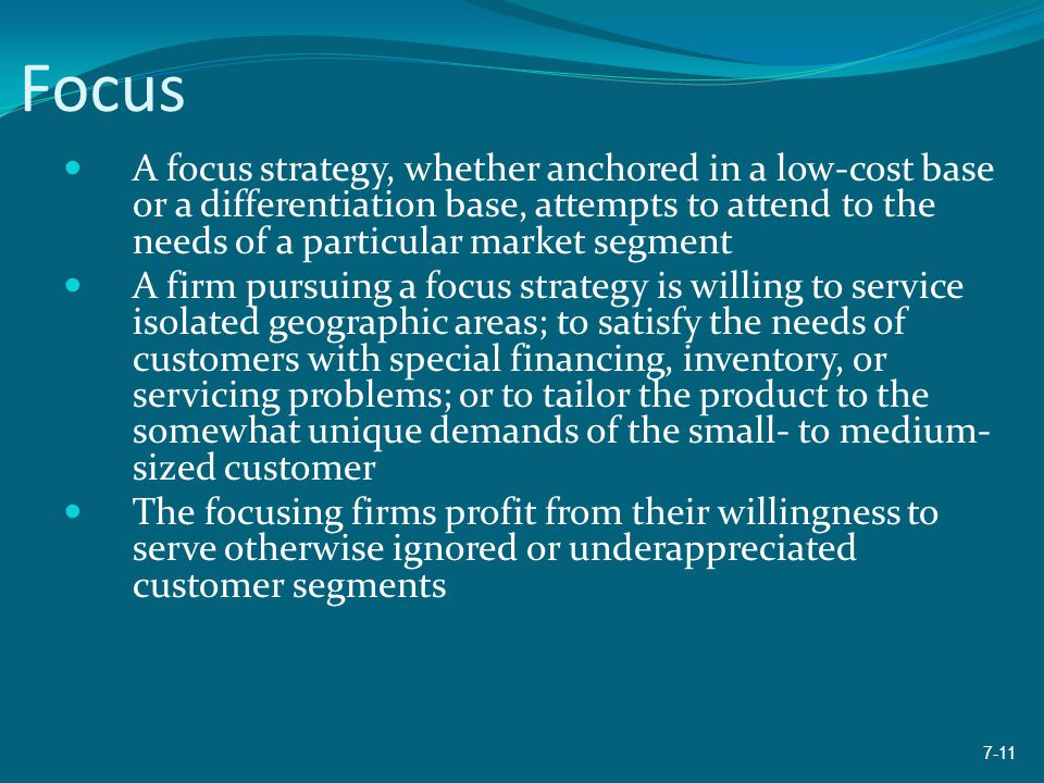 Focus A focus strategy, whether anchored in a low-cost base or a differentiation base, attempts to attend to the needs of a particular market segment.
