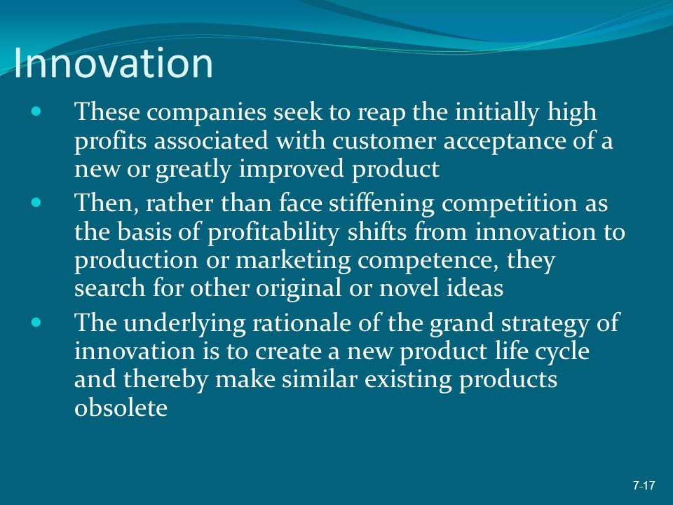 Innovation These companies seek to reap the initially high profits associated with customer acceptance of a new or greatly improved product.