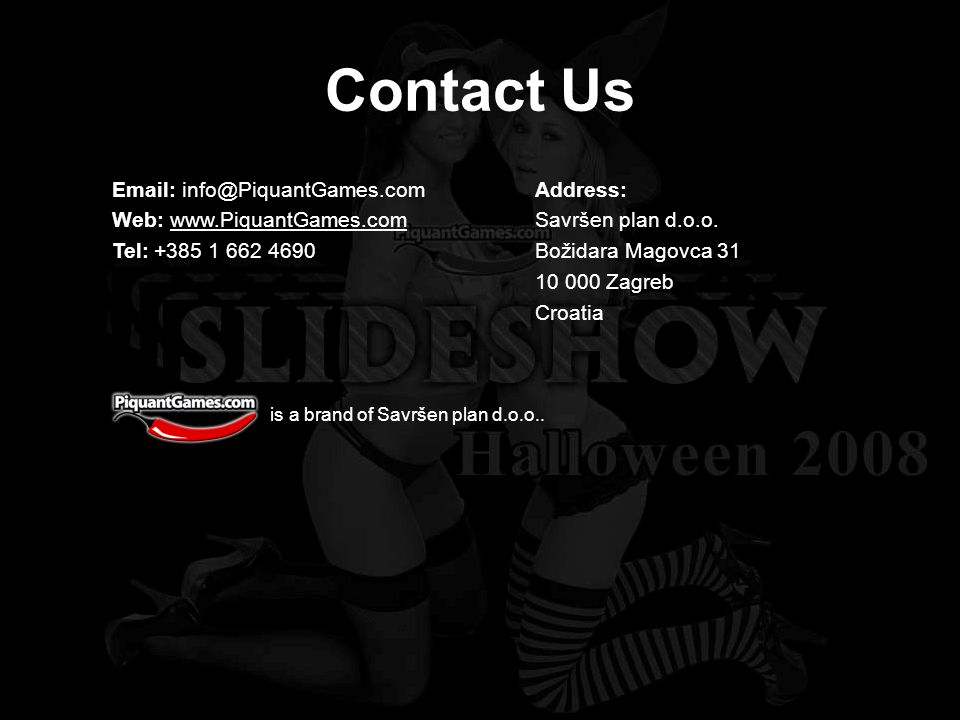 Contact Us Email: info@PiquantGames.com. Web: www.PiquantGames.com. Tel: +385 1 662 4690. Address: