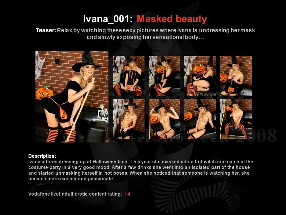 Ivana_001: Masked beauty Teaser: Relax by watching these sexy pictures where Ivana is undressing her mask and slowly exposing her sensational body…