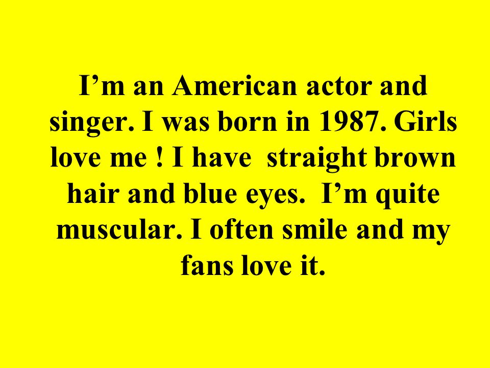 I'm an American actor and singer. I was born in 1987. Girls love me