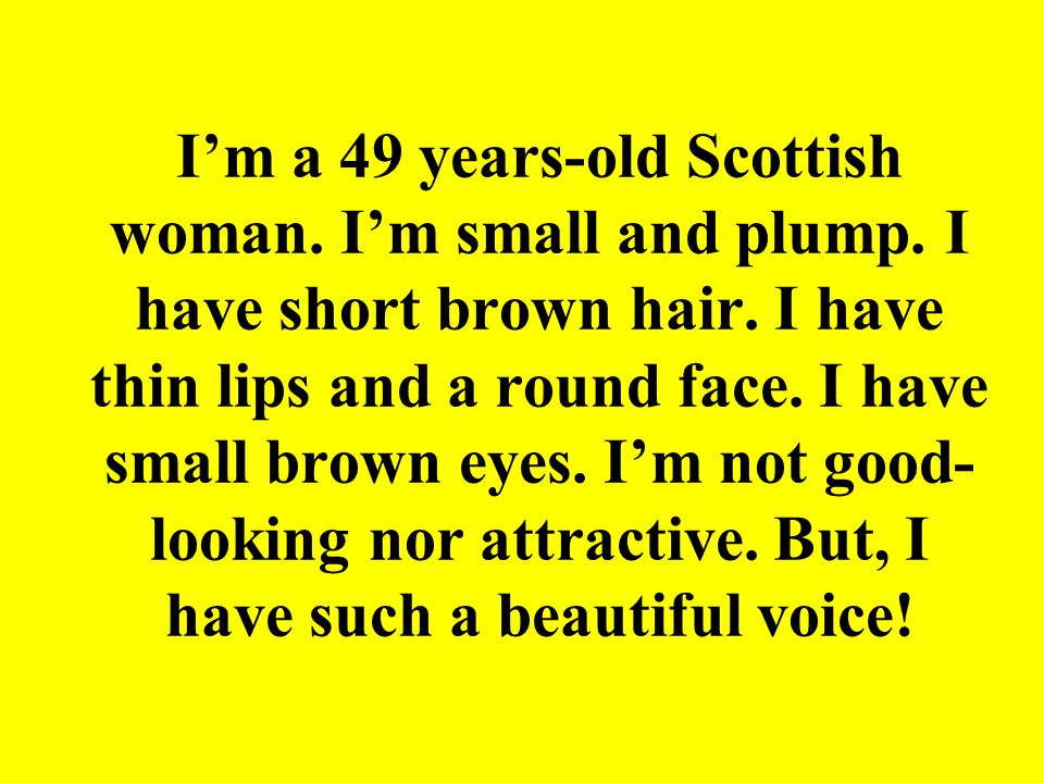 I'm a 49 years-old Scottish woman. I'm small and plump