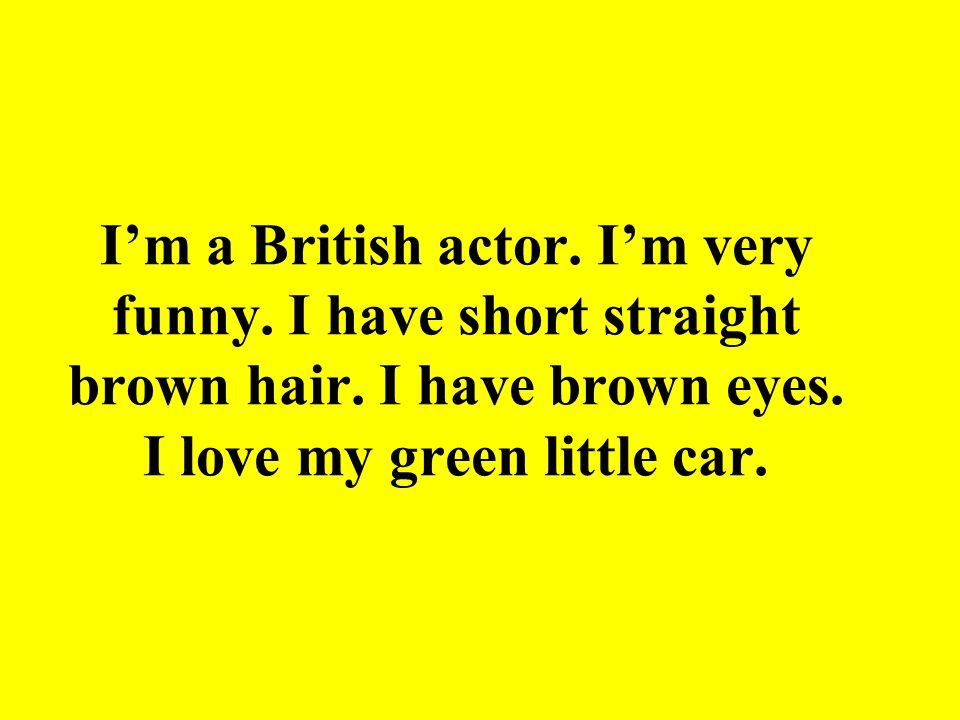 I'm a British actor. I'm very funny. I have short straight brown hair