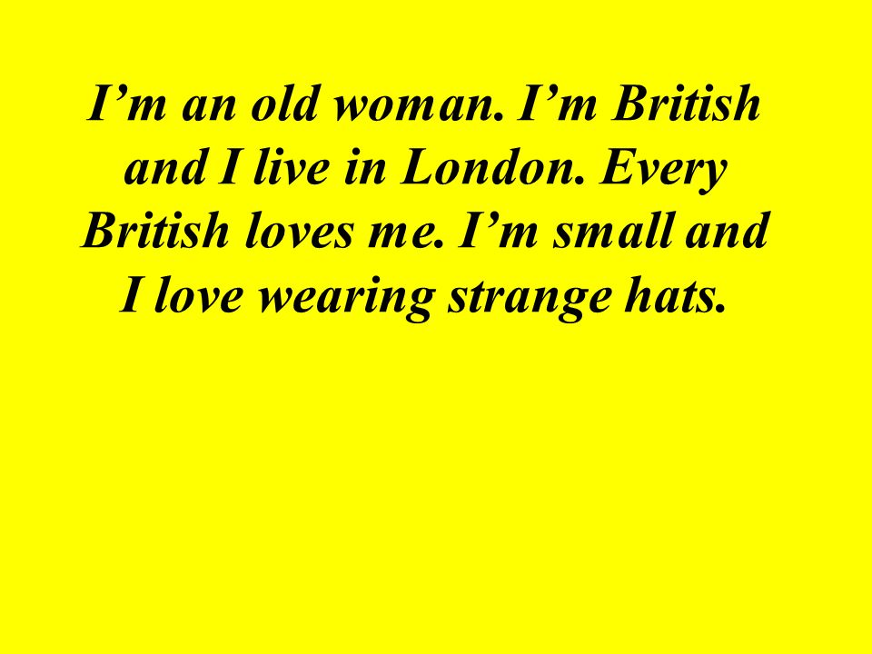 I'm an old woman. I'm British and I live in London