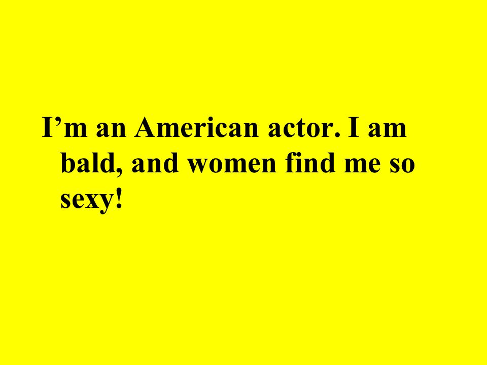 I'm an American actor. I am bald, and women find me so sexy!