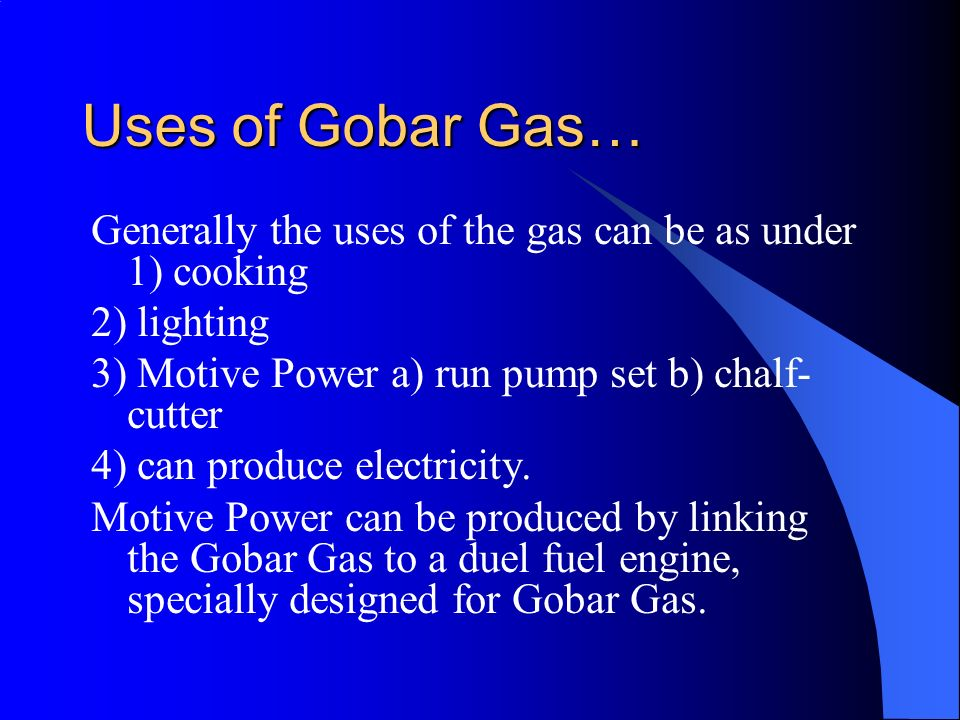 Uses of Gobar Gas… Generally the uses of the gas can be as under 1) cooking. 2) lighting. 3) Motive Power a) run pump set b) chalf-cutter.