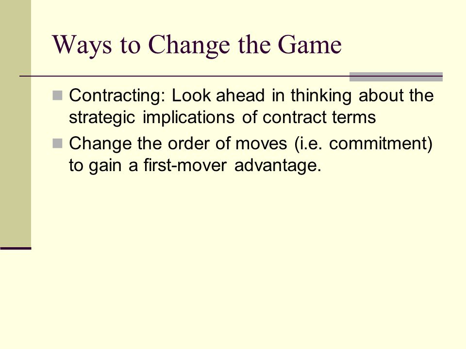 Ways to Change the Game Contracting: Look ahead in thinking about the strategic implications of contract terms.