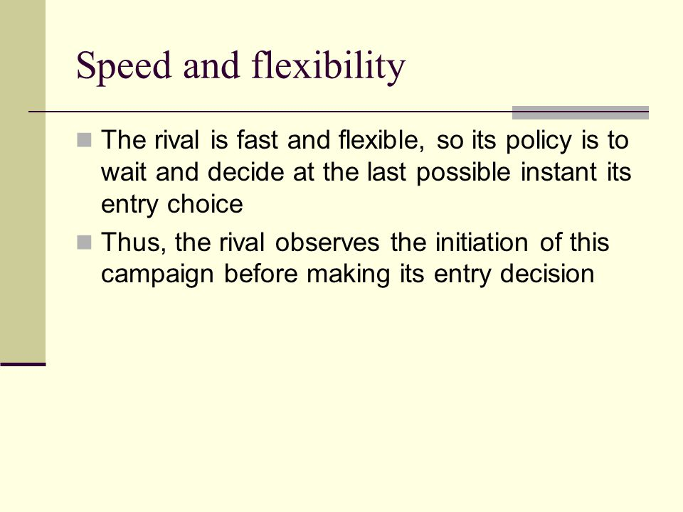 Speed and flexibility The rival is fast and flexible, so its policy is to wait and decide at the last possible instant its entry choice.