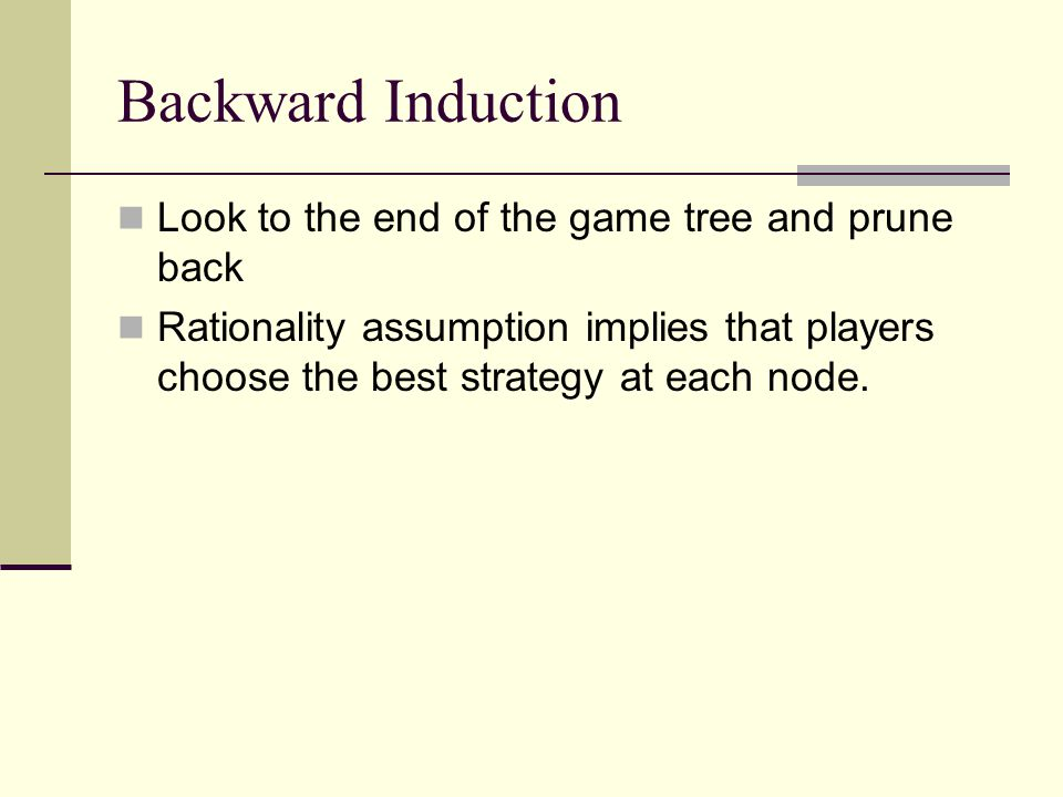 Backward Induction Look to the end of the game tree and prune back