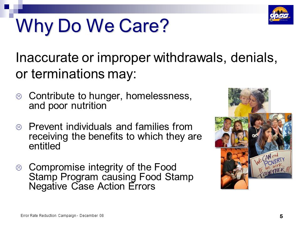 4/5/2017 Why Do We Care Inaccurate or improper withdrawals, denials, or terminations may: Contribute to hunger, homelessness, and poor nutrition.