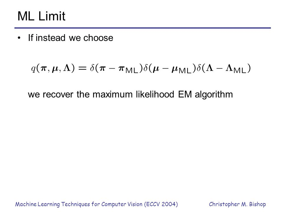 ML Limit If instead we choose we recover the maximum likelihood EM algorithm.