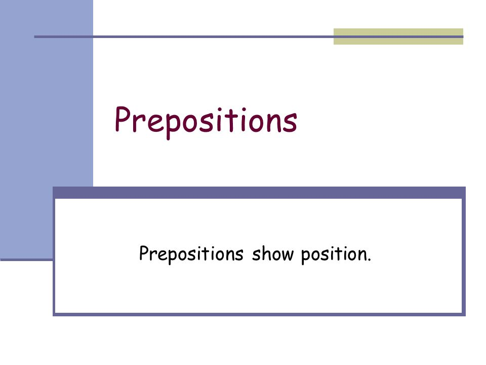 Prepositions show position.