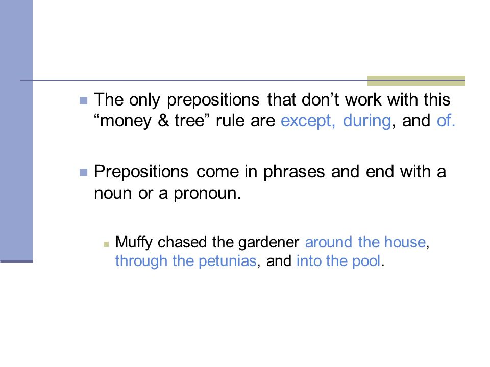 Prepositions come in phrases and end with a noun or a pronoun.