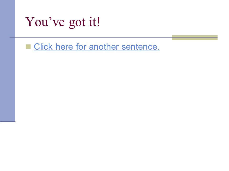 You've got it! Click here for another sentence.