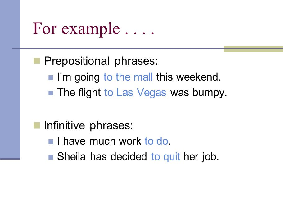 For example . . . . Prepositional phrases: Infinitive phrases: