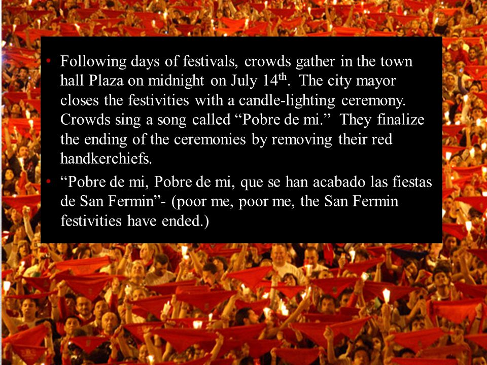 Following days of festivals, crowds gather in the town hall Plaza on midnight on July 14th. The city mayor closes the festivities with a candle-lighting ceremony. Crowds sing a song called Pobre de mi. They finalize the ending of the ceremonies by removing their red handkerchiefs.