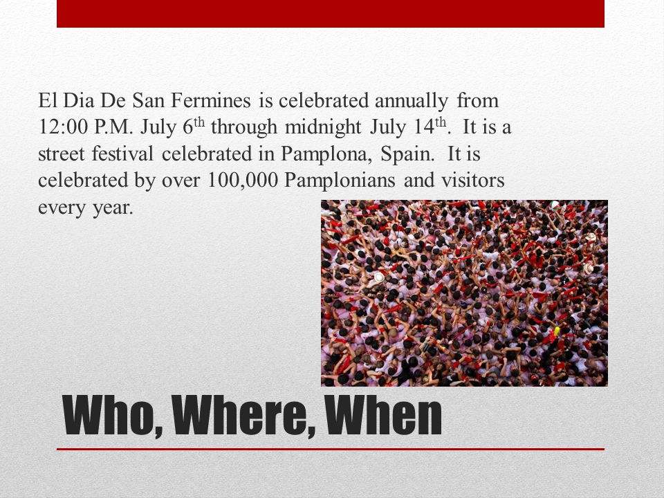 El Dia De San Fermines is celebrated annually from 12:00 P. M