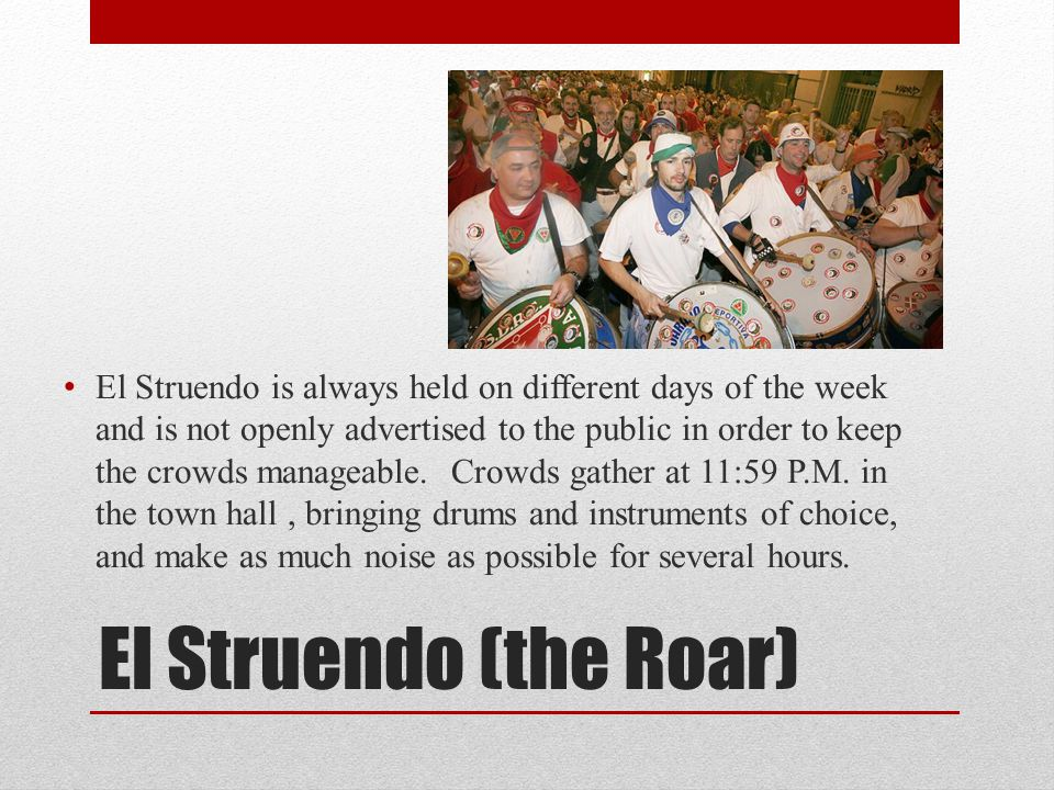 El Struendo is always held on different days of the week and is not openly advertised to the public in order to keep the crowds manageable. Crowds gather at 11:59 P.M. in the town hall , bringing drums and instruments of choice, and make as much noise as possible for several hours.