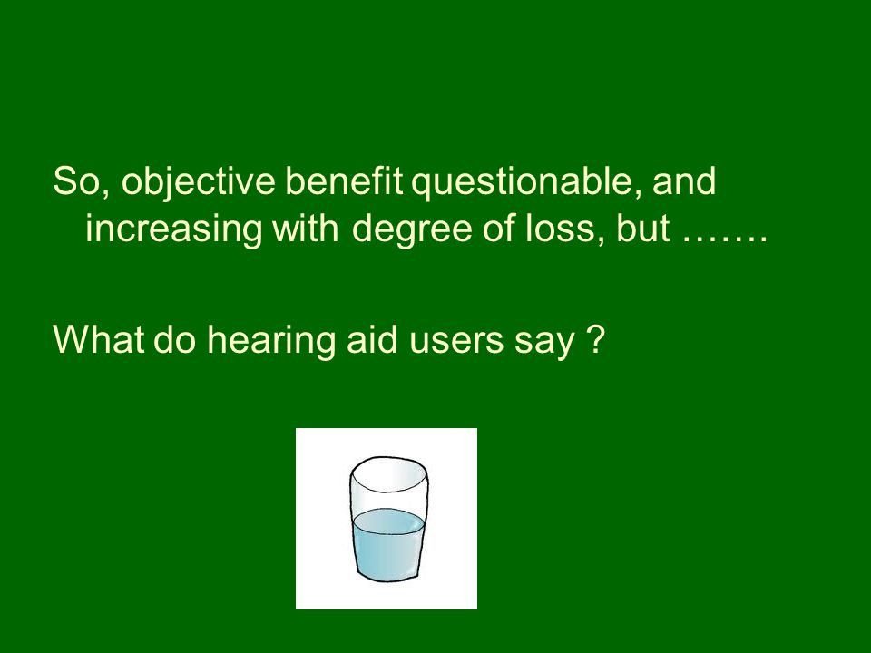 So, objective benefit questionable, and increasing with degree of loss, but …….