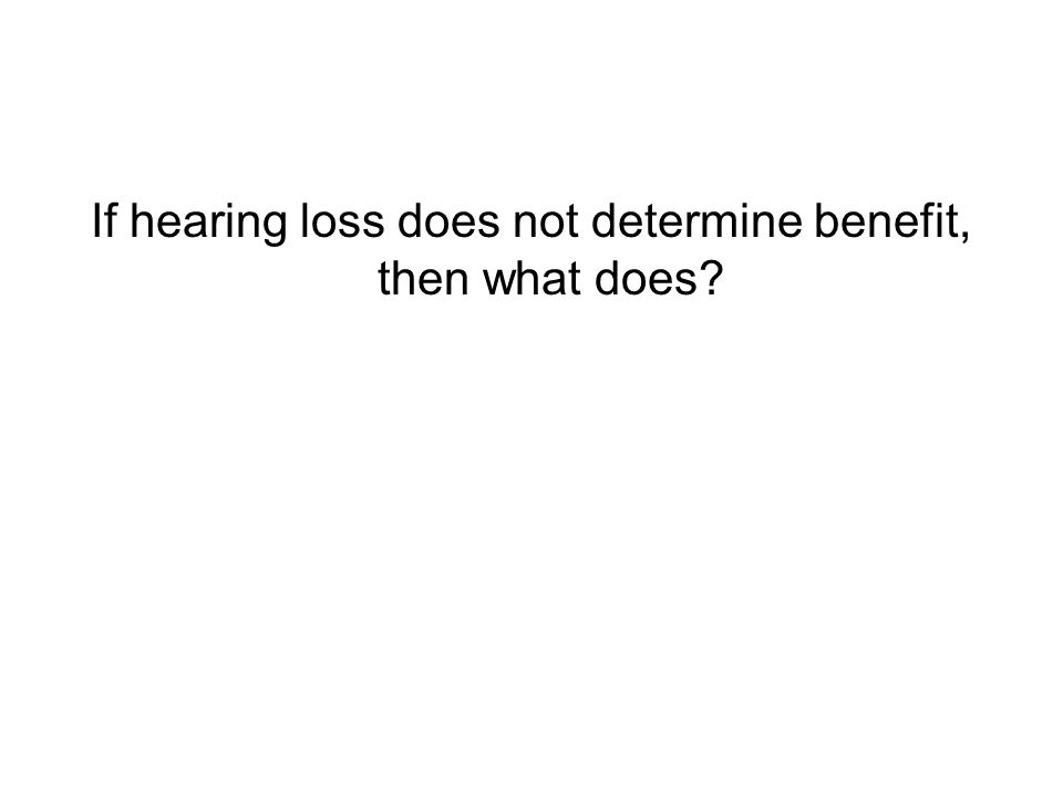 If hearing loss does not determine benefit, then what does