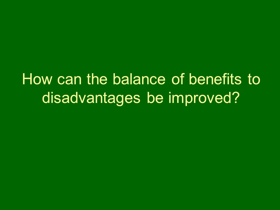 How can the balance of benefits to disadvantages be improved