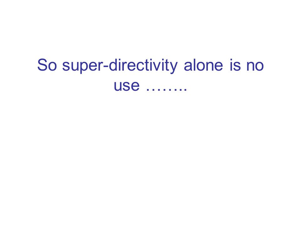 So super-directivity alone is no use ……..
