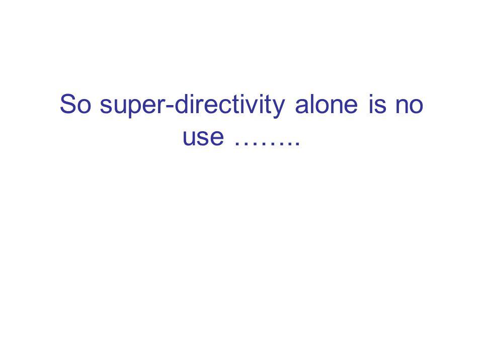 So super-directivity alone is no use ……..