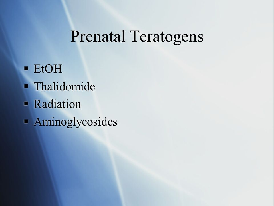 Prenatal Teratogens EtOH Thalidomide Radiation Aminoglycosides