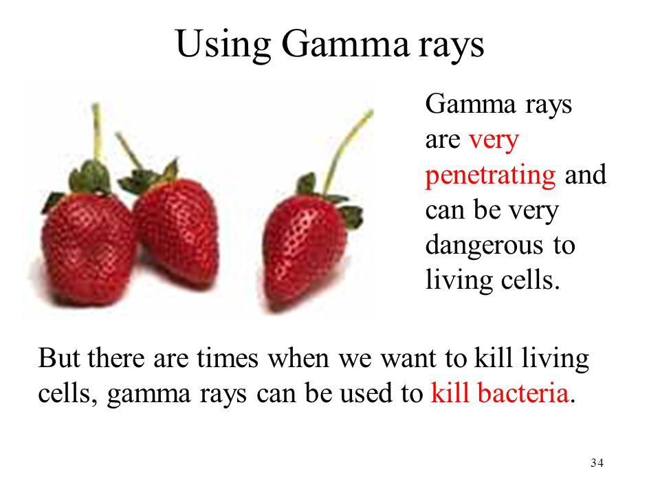 Using Gamma rays Gamma rays are very penetrating and can be very dangerous to living cells.