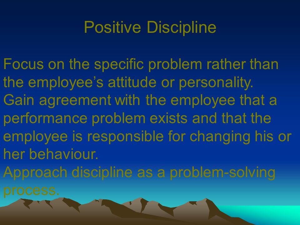 Positive Discipline Focus on the specific problem rather than the employee's attitude or personality.